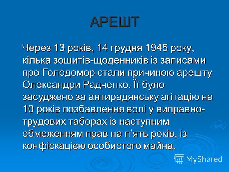 АРЕШТ Через 13 років, 14 грудня 1945 року, кілька зошитів-щоденників із записами про Голодомор стали причиною арешту Олександри Радченко. Її було засуджено за антирадянську агітацію на 10 років позбавлення волі у виправно- трудових таборах із наступн