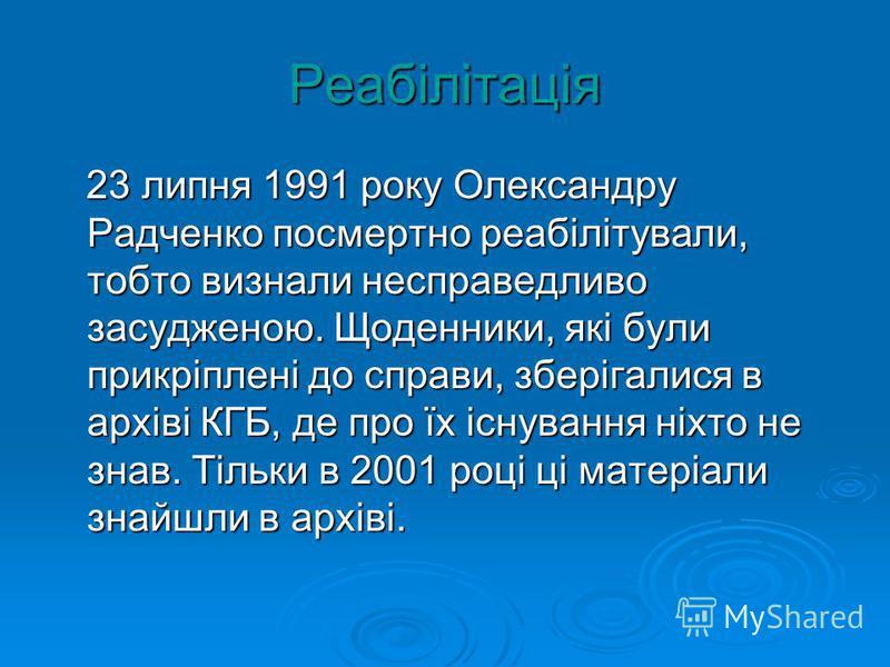 Реабілітація 23 липня 1991 року Олександру Радченко посмертно реабілітували, тобто визнали несправедливо засудженою. Щоденники, які були прикріплені до справи, зберігалися в архіві КГБ, де про їх існування ніхто не знав. Тільки в 2001 році ці матеріа