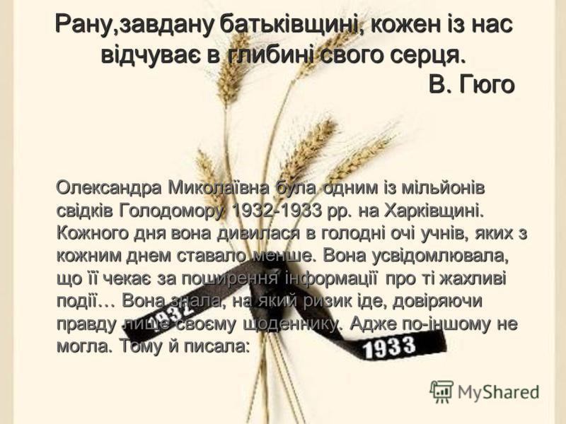 Рану,завдану батьківщині, кожен із нас відчуває в глибині свого серця. В. Гюго Олександра Миколаївна була одним із мільйонів свідків Голодомору 1932-1933 рр. на Харківщині. Кожного дня вона дивилася в голодні очі учнів, яких з кожним днем ставало мен