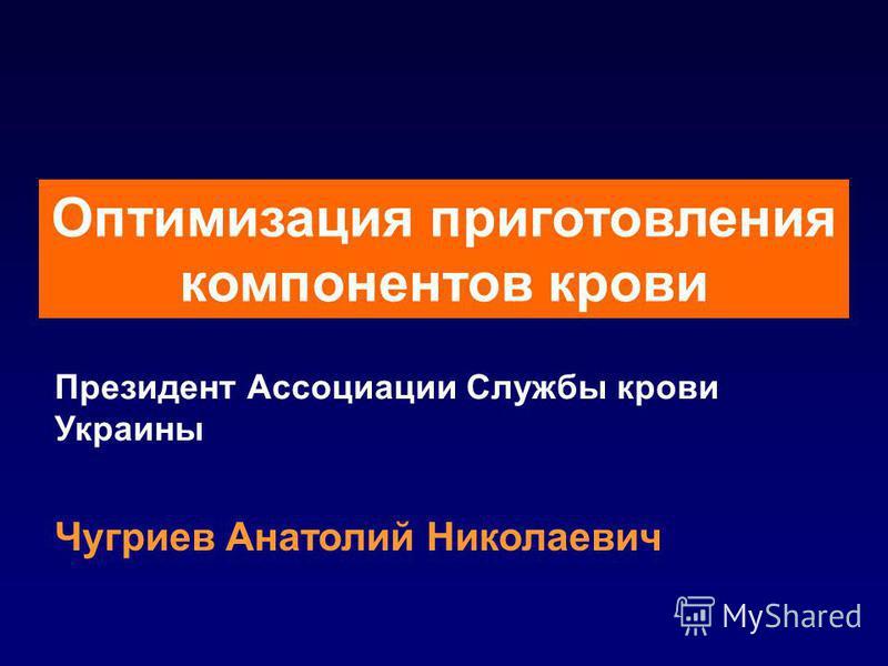 Оптимизация приготовления компонентов крови Президент Ассоциации Службы крови Украины Чугриев Анатолий Николаевич