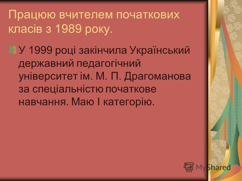 Працюю вчителем початкових класів з 1989 року. У 1999 році закінчила Український державний педагогічний університет ім. М. П. Драгоманова за спеціальністю початкове навчання. Маю І категорію.