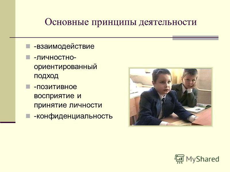 Основные принципы деятельности -взаимодействие -личностно- ориентированный подход -позитивное восприятие и принятие личности -конфиденциальность