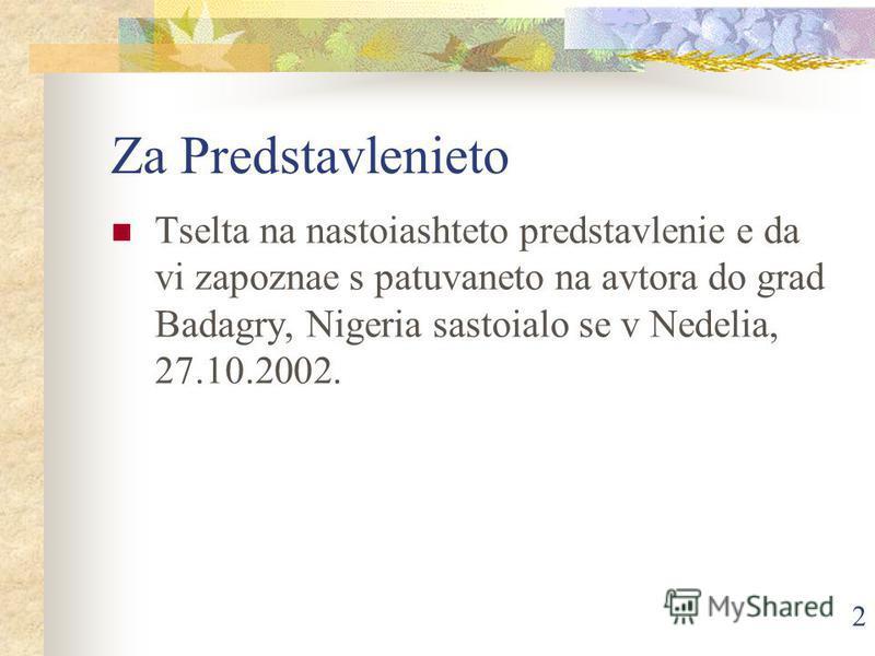 2 Za Predstavlenieto Tselta na nastoiashteto predstavlenie e da vi zapoznae s patuvaneto na avtora do grad Badagry, Nigeria sastoialo se v Nedelia, 27.10.2002.
