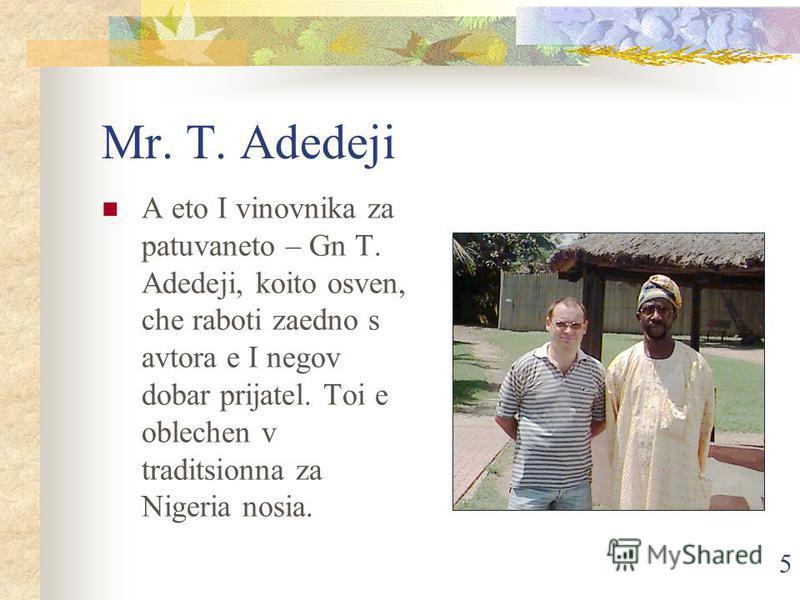 5 Mr. T. Adedeji A eto I vinovnika za patuvaneto – Gn T. Adedeji, koito osven, che raboti zaedno s avtora e I negov dobar prijatel. Toi e oblechen v traditsionna za Nigeria nosia.