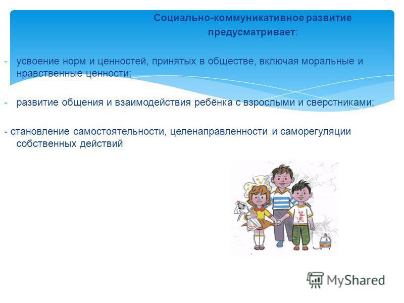 Социально-коммуникативное развитие предусматривает: -усвоение норм и ценностей, принятых в обществе, включая моральные и нравственные ценности; -развитие общения и взаимодействия ребёнка с взрослыми и сверстниками; - становление самостоятельности, це