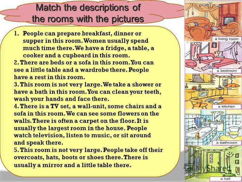 1.People can prepare breakfast, dinner or supper in this room. Women usually spend much time there. We have a fridge, a table, a cooker and a cupboard in this room. 2. There are beds or a sofa in this room. You can see a little table and a wardrobe t