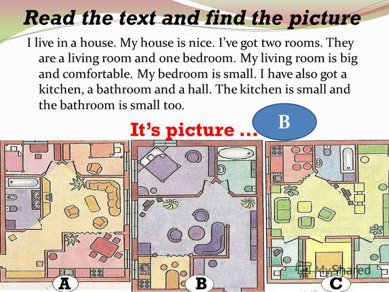 Read the text and find the picture I live in a house. My house is nice. Ive got two rooms. They are a living room and one bedroom. My living room is big and comfortable. My bedroom is small. I have also got a kitchen, a bathroom and a hall. The kitch