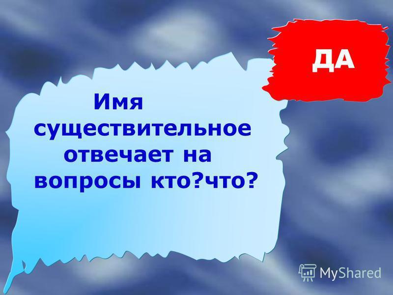 НЕТ Имя существительное отвечает на вопросы где?куда?когда? откуда?как?