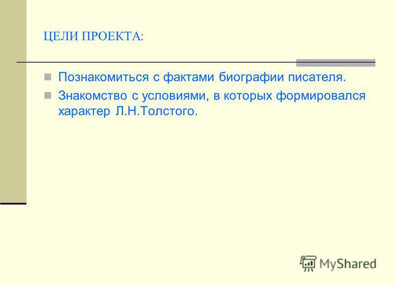 ЦЕЛИ ПРОЕКТА: Познакомиться с фактами биографии писателя. Знакомство с условиями, в которых формировался характер Л.Н.Толстого.