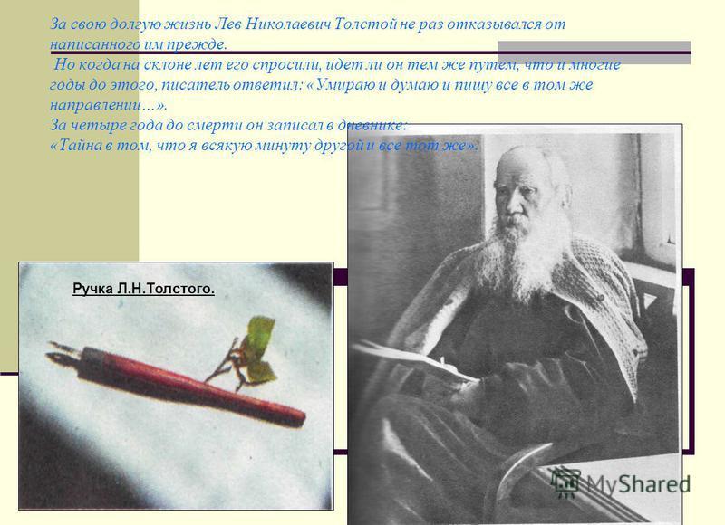 За свою долгую жизнь Лев Николаевич Толстой не раз отказывался от написанного им прежде. Но когда на склоне лет его спросили, идет ли он тем же путем, что и многие годы до этого, писатель ответил: «Умираю и думаю и пишу все в том же направлении…». За