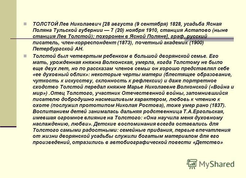 ТОЛСТОЙ Лев Николаевич [28 августа (9 сентября) 1828, усадьба Ясная Поляна Тульской губернии 7 (20) ноября 1910, станция Астапово (ныне станция Лев Толстой); похоронен в Ясной Поляне], граф, русский писатель, член-корреспондент (1873), почетный акаде