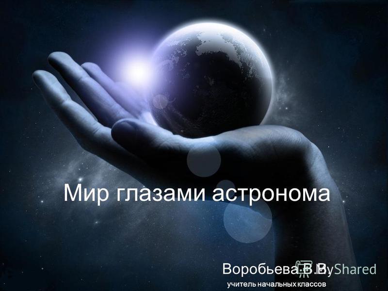 Мир глазами астронома Воробьева В.В. учитель начальных классов