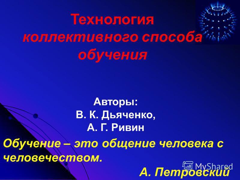 Обучение – это общение человека с человечеством. А. Петровский Технология коллективного способа обучения Авторы: В. К. Дьяченко, А. Г. Ривин