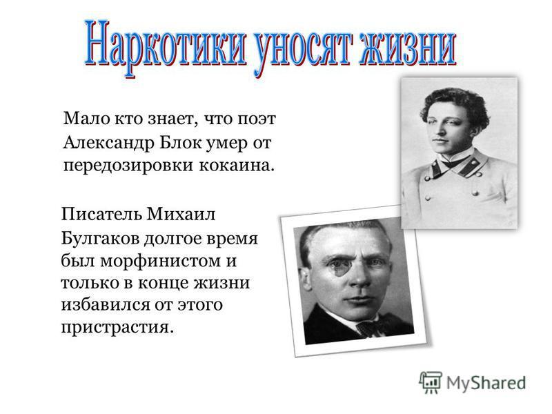 Мало кто знает, что поэт Александр Блок умер от передозировки кокаина. Писатель Михаил Булгаков долгое время был морфинистом и только в конце жизни избавился от этого пристрастия.