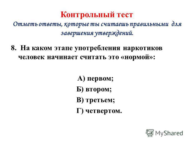 Контрольный тест Отметь ответы, которые ты считаешь правильными для завершения утверждений. 8. На каком этапе употребления наркотиков человек начинает считать это «нормой»: А) первом; Б) втором; В) третьем; Г) четвертом.