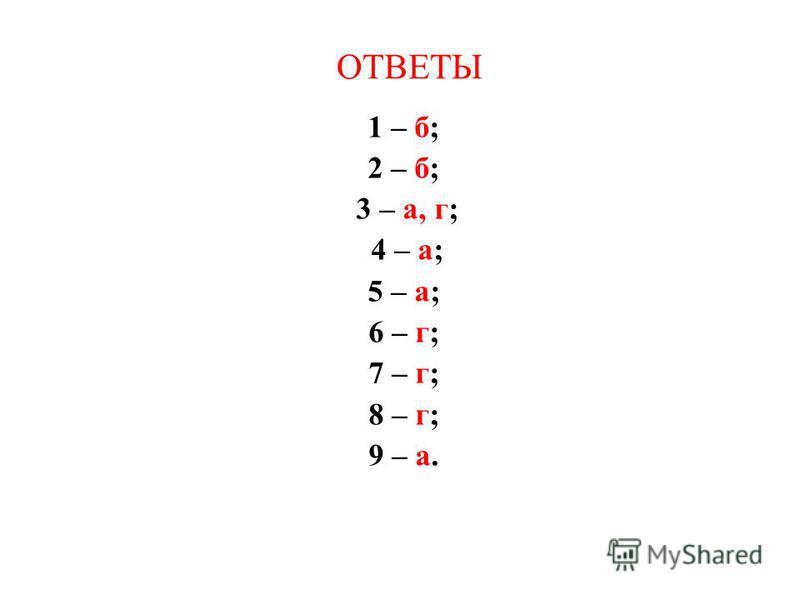 ОТВЕТЫ 1 – б; 2 – б; 3 – а, г; 4 – а; 5 – а; 6 – г; 7 – г; 8 – г; 9 – а.