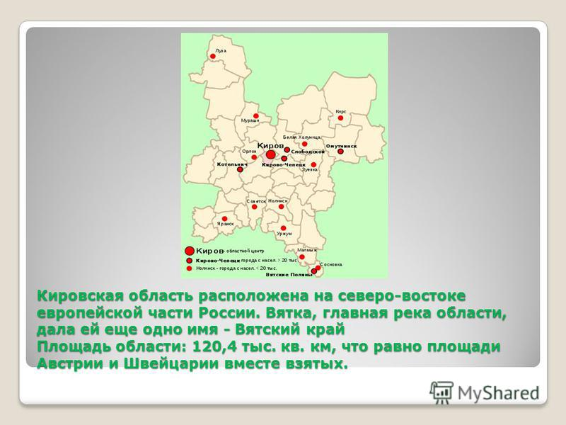 Кировская область расположена на северо-востоке европейской части России. Вятка, главная река области, дала ей еще одно имя - Вятский край Площадь области: 120,4 тыс. кв. км, что равно площади Австрии и Швейцарии вместе взятых.