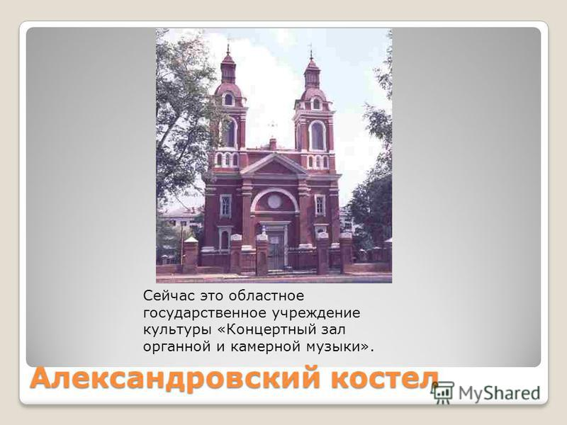 Александровский костел Сейчас это областное государственное учреждение культуры «Концертный зал органной и камерной музыки».