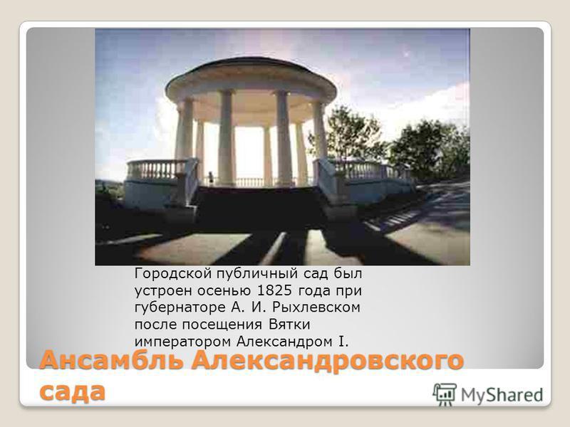 Ансамбль Александровского сада Городской публичный сад был устроен осенью 1825 года при губернаторе А. И. Рыхлевском после посещения Вятки императором Александром I.