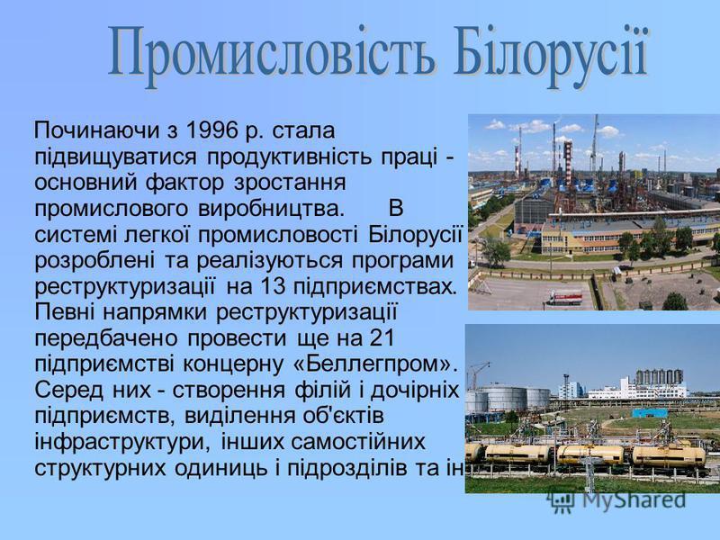 Починаючи з 1996 р. стала підвищуватися продуктивність праці - основний фактор зростання промислового виробництва. В системі легкої промисловості Білорусії розроблені та реалізуються програми реструктуризації на 13 підприємствах. Певні напрямки рестр