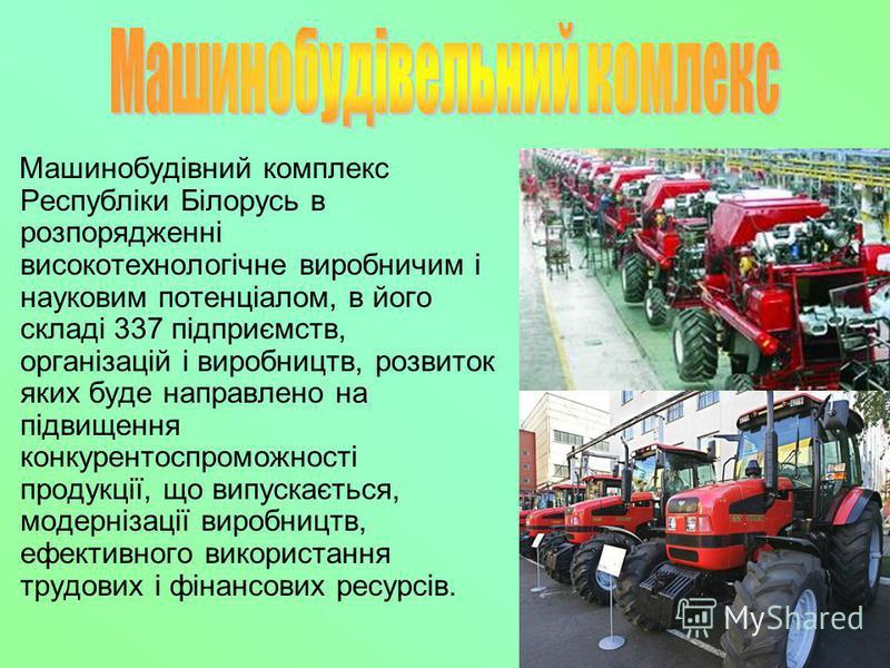 Машинобудівний комплекс Республіки Білорусь в розпорядженні високотехнологічне виробничим і науковим потенціалом, в його складі 337 підприємств, організацій і виробництв, розвиток яких буде направлено на підвищення конкурентоспроможності продукції, щ