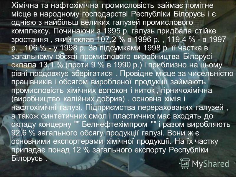 Хімічна та нафтохімічна промисловість займає помітне місце в народному господарстві Республіки Білорусь і є однією з найбільш великих галузей промислового комплексу. Починаючи з 1995 р. галузь придбала стійке зростання, який склав 107,2 % в 1996 р.,