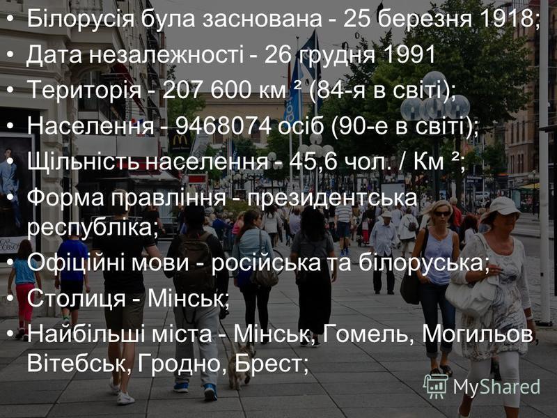Білорусія була заснована - 25 березня 1918; Дата незалежності - 26 грудня 1991 Територія - 207 600 км ² (84-я в світі); Населення - 9468074 осіб (90-е в світі); Щільність населення - 45,6 чол. / Км ²; Форма правління - президентська республіка; Офіці