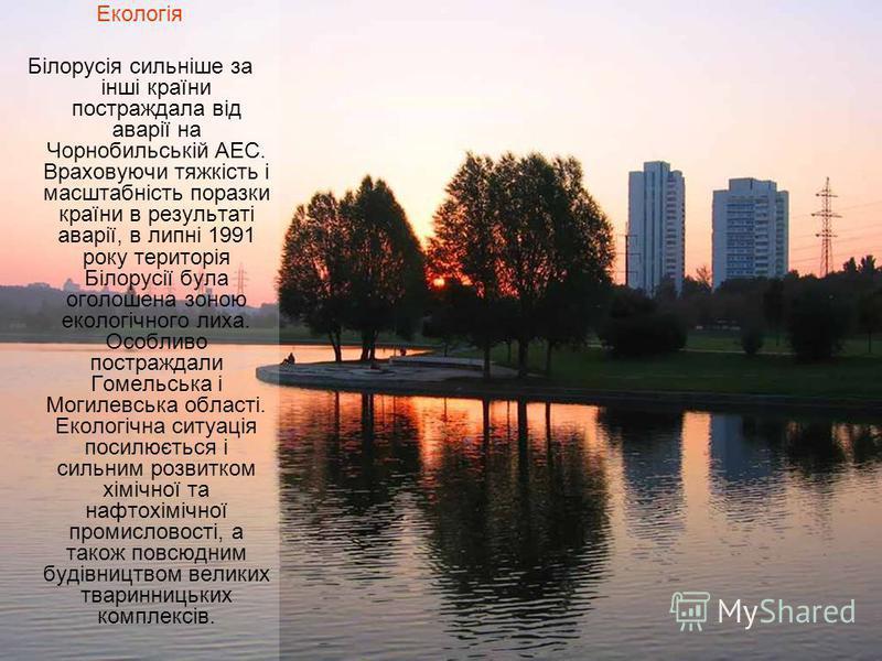 Екологія Білорусія сильніше за інші країни постраждала від аварії на Чорнобильській АЕС. Враховуючи тяжкість і масштабність поразки країни в результаті аварії, в липні 1991 року територія Білорусії була оголошена зоною екологічного лиха. Особливо пос