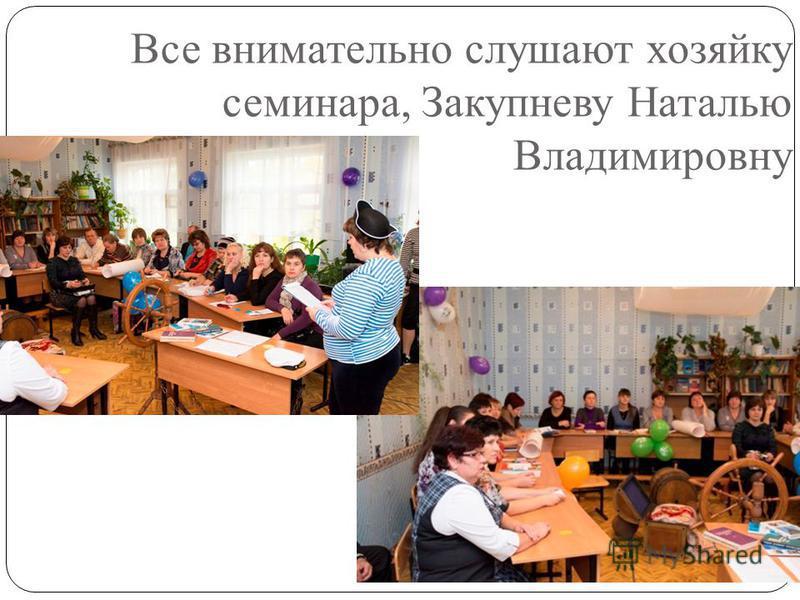 Все внимательно слушают хозяйку семинара, Закупневу Наталью Владимировну