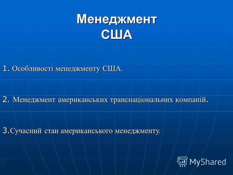 Менеджмент США 1. Особливості менеджменту США. 2. Менеджмент американських транснаціональних компаній. 3. Сучасний стан американського менеджменту.