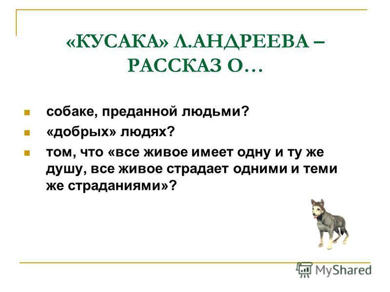 «КУСАКА» Л.АНДРЕЕВА – РАССКАЗ О… собаке, преданной людьми? «добрых» людях? том, что «все живое имеет одну и ту же душу, все живое страдает одними и теми же страданиями»?
