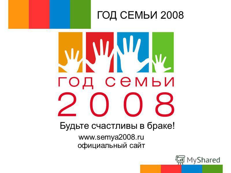 ГОД СЕМЬИ 2008 Будьте счастливы в браке! www.semya2008. ru официальный сайт