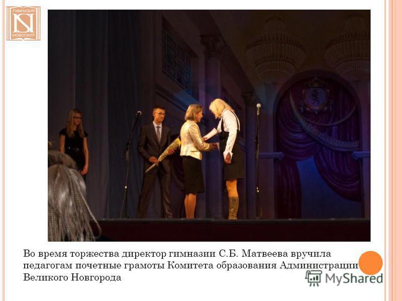 Во время торжества директор гимназии С.Б. Матвеева вручила педагогам почетные грамоты Комитета образования Администрации Великого Новгорода