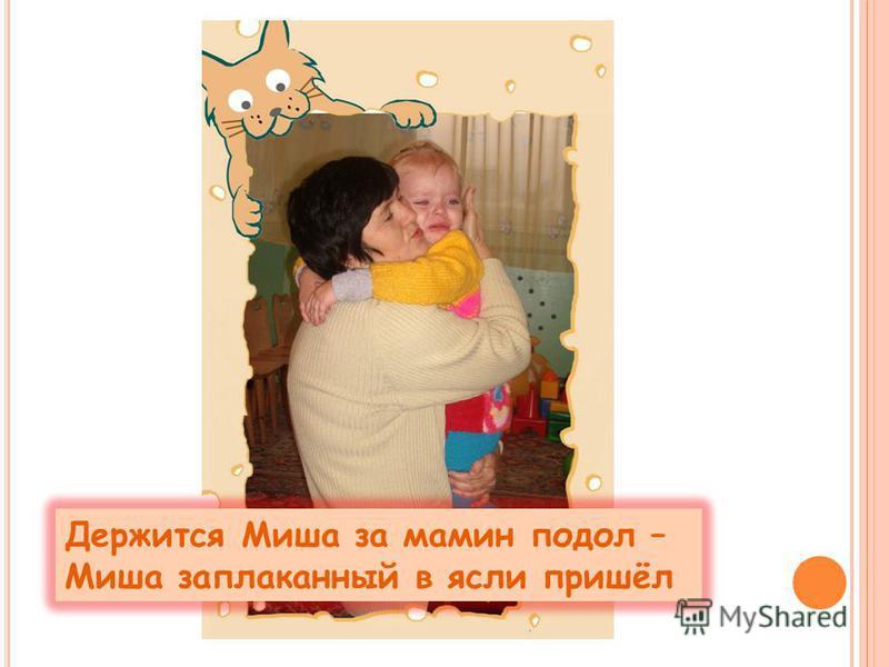 Держится Миша за мамин подол – Миша заплаканный в ясли пришёл