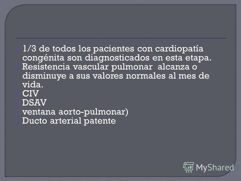 1/3 de todos los pacientes con cardiopatía congénita son diagnosticados en esta etapa. Resistencia vascular pulmonar alcanza o disminuye a sus valores normales al mes de vida. CIV DSAV ventana aorto-pulmonar) Ducto arterial patente