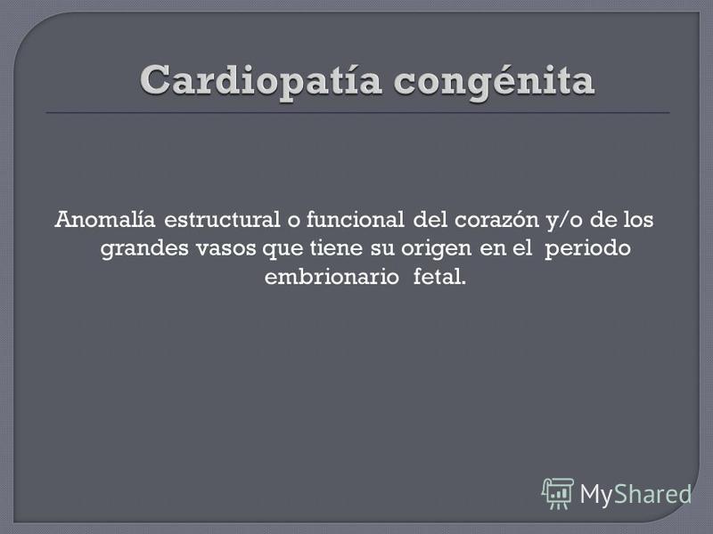 Anomalía estructural o funcional del corazón y/o de los grandes vasos que tiene su origen en el periodo embrionario fetal.
