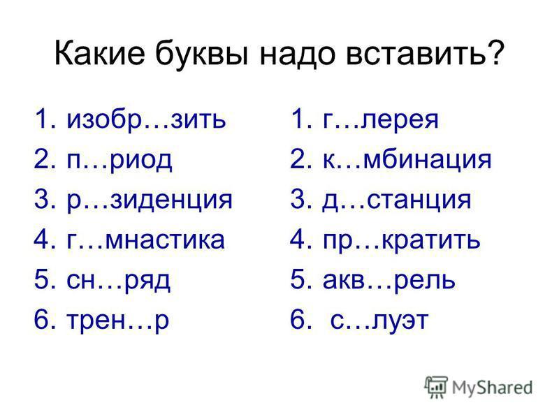 Какие буквы надо вставить? 1.изобр…жить 2.п…риод 3.р…резиденция 4.г…мнастика 5.сн…ряд 6.трен…р 1.г…верея 2.к…комбинация 3.д…станция 4.пр…крутить 5.акв…рель 6. с…дуэт