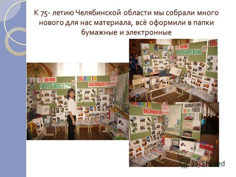 К 75- летию Челябинской области мы собрали много нового для нас материала, всё оформили в папки бумажные и электронные