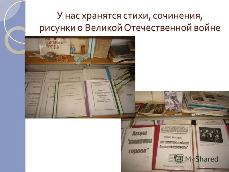 У нас хранятся стихи, сочинения, рисунки о Великой Отечественной войне