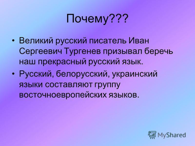 Почему??? Великий русский писатель Иван Сергеевич Тургенев призывал беречь наш прекрасный русский язык. Русский, белорусский, украинский языки составляют группу восточнотвропейских языков.