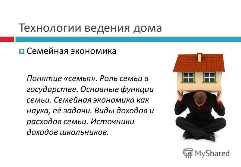 Технологии ведения дома Семейная экономика Понятие «семья». Роль семьи в государстве. Основные функции семьи. Семейная экономика как наука, её задачи. Виды доходов и расходов семьи. Источники доходов школьников.