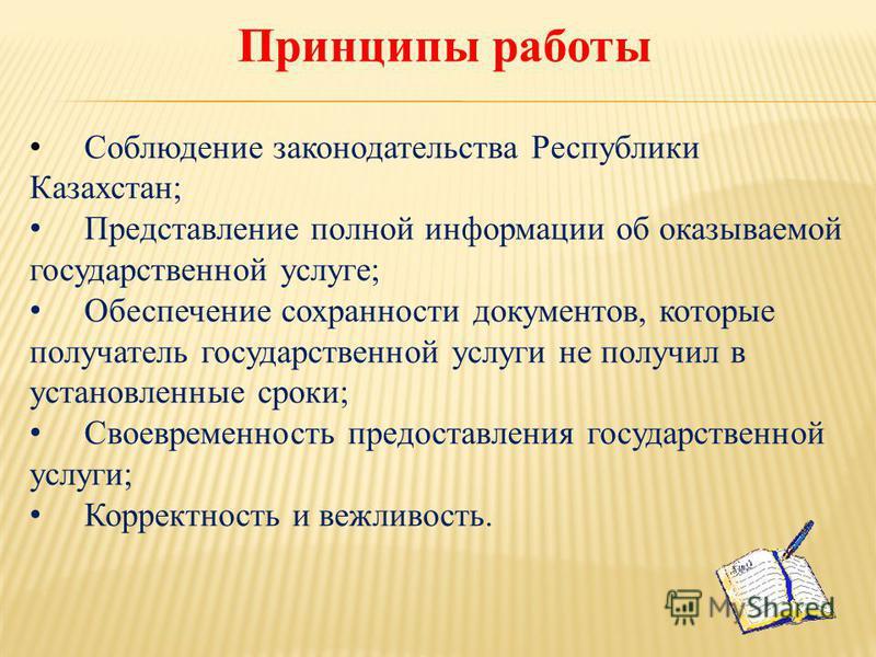 Принципы работы Соблюдение законодательства Республики Казахстан; Представление полной информации об оказываемой государственной услуге; Обеспечение сохранности документов, которые получатель государственной услуги не получил в установленные сроки; С