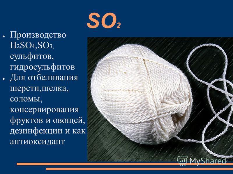 SO 2 Производство H 2 SO 4,SO 3, сульфитов, гидросульфитов Для отбеливания шерсти,шелка, соломы, консервирования фруктов и овощей, дезинфекции и как антиоксидант