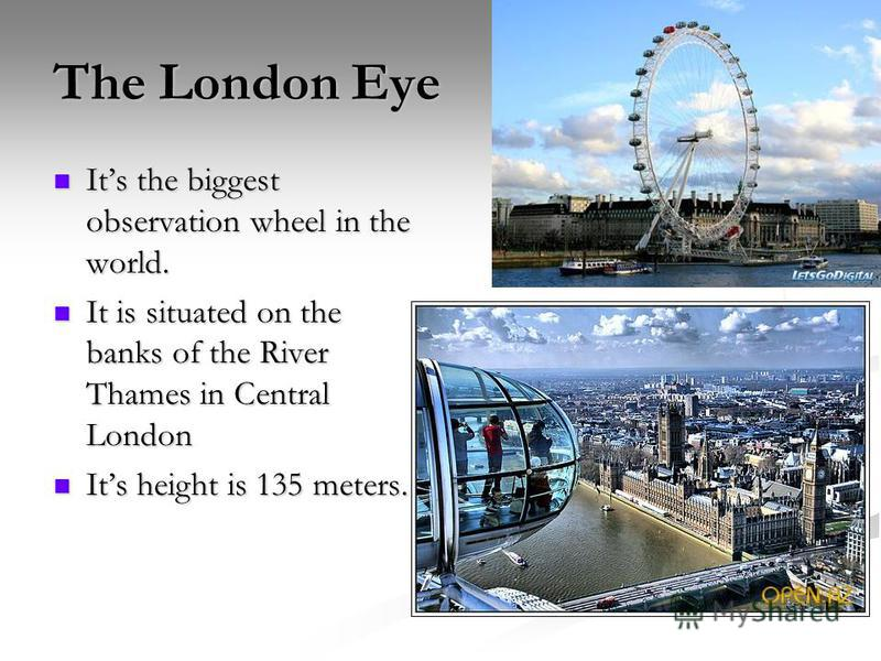 The London Eye Its the biggest observation wheel in the world. Its the biggest observation wheel in the world. It is situated on the banks of the River Thames in Central London It is situated on the banks of the River Thames in Central London Its hei