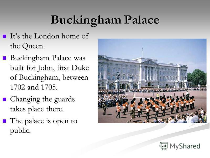 Buckingham Palace Its the London home of the Queen. Its the London home of the Queen. Buckingham Palace was built for John, first Duke of Buckingham, between 1702 and 1705. Buckingham Palace was built for John, first Duke of Buckingham, between 1702