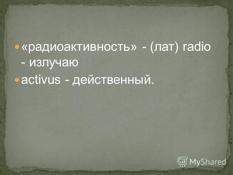 «радиоактивность» - (лат) radio - излучаю aсtivus - действенный.