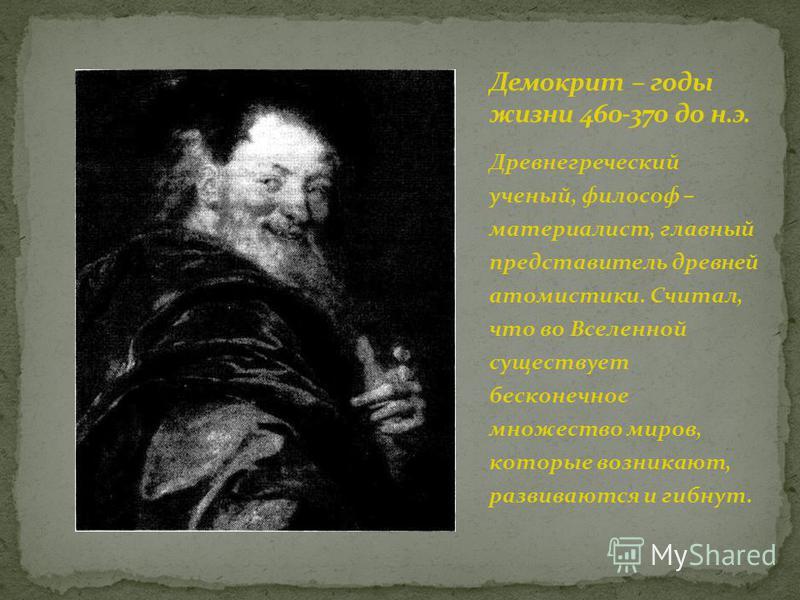 Древнегреческий ученый, философ – материалист, главный представитель древней атомистики. Считал, что во Вселенной существует бесконечное множество миров, которые возникают, развиваются и гибнут.