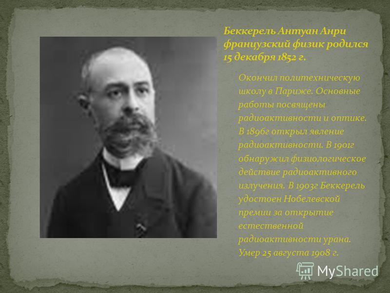 Окончил политехническую школу в Париже. Основные работы посвящены радиоактивности и оптике. В 1896 г открыл явление радиоактивности. В 1901 г обнаружил физиологическое действие радиоактивного излучения. В 1903 г Беккерель удостоен Нобелевской премии