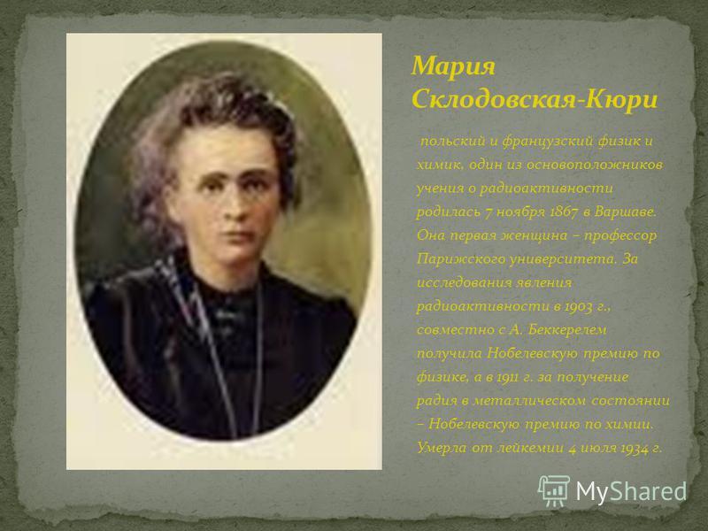 польский и французский физик и химик, один из основоположников учения о радиоактивности родилась 7 ноября 1867 в Варшаве. Она первая женщина – профессор Парижского университета. За исследования явления радиоактивности в 1903 г., совместно с А. Беккер