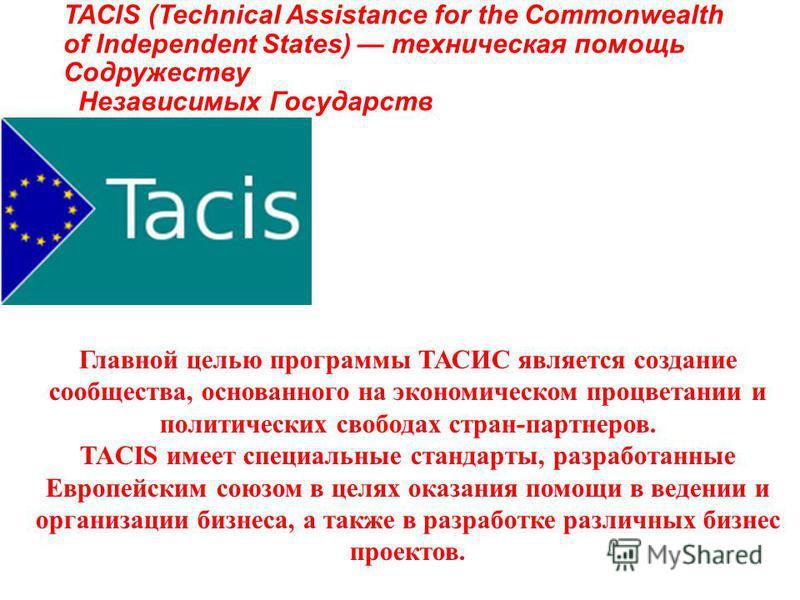 TACIS (Technical Assistance for the Commonwealth of Independent States) техническая помощь Содружеству Независимых Государств Главной целью программы ТАСИС является создание сообщества, основанного на экономическом процветании и политических свободах